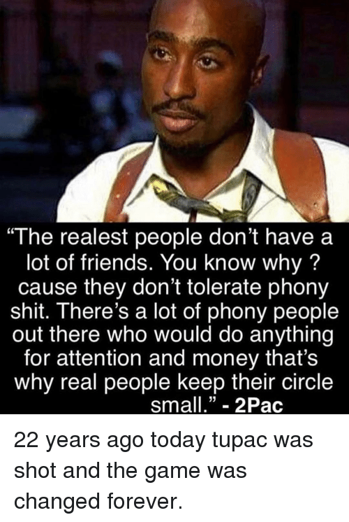 """Friends, Memes, and Money: """"The realest people don't have a  lot of friends. You know why?  cause they don't tolerate phony  shit. There's a lot of phony people  out there who would do anything  for attention and money that's  why real people keep their circle  sma""""- 2Pac 22 years ago today tupac was shot and the game was changed forever."""