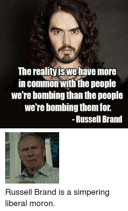 "Gif, Tumblr, and Common: The realityis we have more  in common wiih the people  we're bombing than the people  we re bombing them ior.  - Russell Brand <p><img src=""https://78.media.tumblr.com/c2460d1cd2ff26c7814893f85ec72665/tumblr_inline_ngsv4eJZqt1rw09tq.gif""/></p> <p>Russell Brand is a simpering liberal moron.</p>"