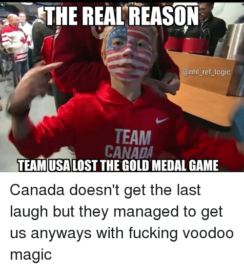 National Hockey League (NHL): THE REAL'REASON  @nhl_ref_logic  TEAM  CANADA  TEAMUSALOST THE GOLD MEDAL GAME Canada doesn't get the last laugh but they managed to get us anyways with fucking voodoo magic