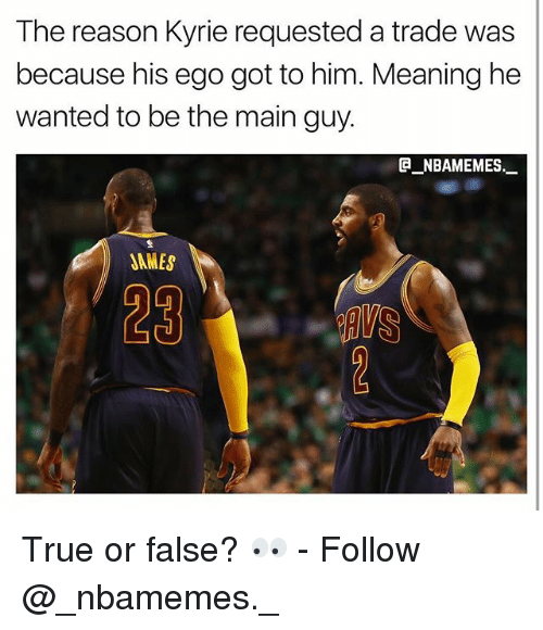 Memes, True, and Meaning: The reason Kyrie requested a trade was  because his ego got to him. Meaning he  wanted to be the main guy.  @_ABAMEMEs.一  JAMES  29 True or false? 👀 - Follow @_nbamemes._