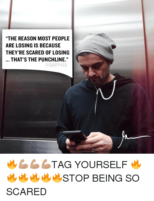 "punchlines: ""THE REASON MOST PEOPLE  ARE LOSING IS BECAUSE  THEY'RE SCARED OF LOSING  THAT'S THE PUNCHLINE.""  GARYVEE 🔥💪🏽💪🏽💪🏽TAG YOURSELF 🔥🔥🔥🔥🔥🔥STOP BEING SO SCARED"