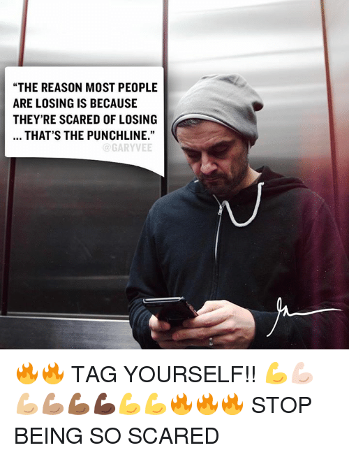 "punchlines: ""THE REASON MOST PEOPLE  ARE LOSING IS BECAUSE  THEY'RE SCARED OF LOSING  THAT'S THE PUNCHLINE.""  (a GARYVEE 🔥🔥 TAG YOURSELF!!  💪💪🏻💪🏼💪🏽💪🏾💪🏿💪💪🔥🔥🔥 STOP BEING SO SCARED"