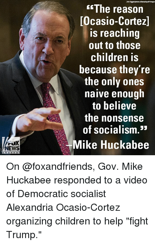 "huckabee: The reason  Ocasio-Cortez]  s reaching  out to those  children is  because they re  the only ones  naive enough  to believe  the nonsense  of socialism.""  FOX  Mike Huckabee  Ll  NEWS  channel On @foxandfriends, Gov. Mike Huckabee responded to a video of Democratic socialist Alexandria Ocasio-Cortez organizing children to help ""fight Trump."""