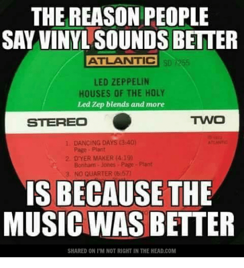 Led Zeppelin: THE REASON PEOPLE  SAY VINYL SOUNDS BETTER  ATLANTIC  LED ZEPPELIN  HOUSES OF THE HOLY  Led Zep blends and more  TWO  STEREO  DANCING DAYS (3:40)  2 DYER MAKER (4:19)  Bonham Jones Page Plant  NO QUARTER (6:57)  IS BECAUSE THE  MUSIC WAS BETTER  SHARED ON l'M NOT RIGHT IN THE HEAD.COM