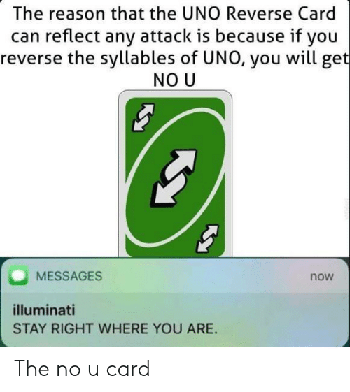 illuminati: The reason that the UNO Reverse Card  can reflect any attack is because if you  reverse the syllables of UNO, you will get  NO U  MESSAGES  now  illuminati  STAY RIGHT WHERE YOU ARE The no u card