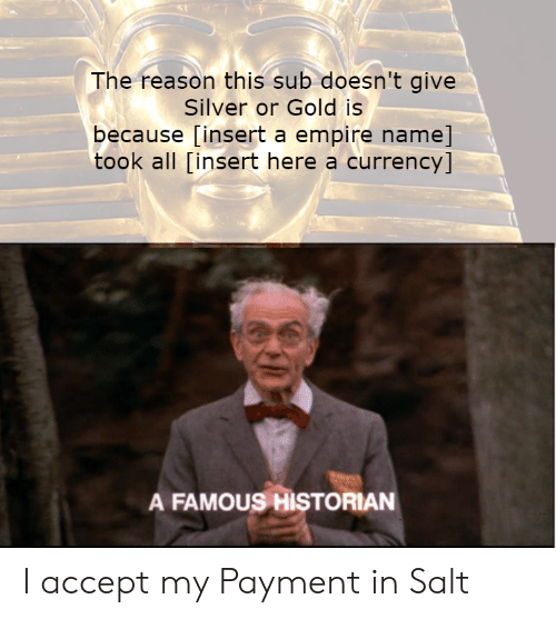 Insert Here: The reason this sub doesn't give  Silver or Gold is  because [insert a empire name]  took all [insert here a currency]  A FAMOUS HIŞTORIAN I accept my Payment in Salt