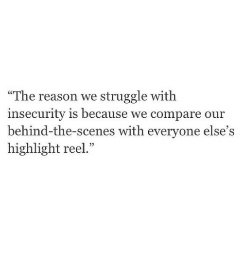 """Highlight Reel: """"The reason we struggle with  insecurity is because we compare our  behind-the-scenes with everyone else's  highlight reel  ."""""""