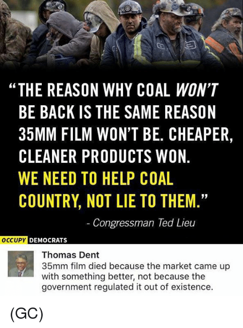 "Memes, Ted, and Help: ""THE REASON WHY COAL WON'T  BE BACK IS THE SAME REASON  35MM FILM WON'T BE. CHEAPER,  CLEANER PRODUCTS WON  WE NEED TO HELP COAL  COUNTRY NOT LIE TO THEM  Congressman Ted Lieu  OCCUPY DEMOCRATS  Thomas Dent  35mm film died because the market came up  with something better, not because the  government regulated it out of existence. (GC)"