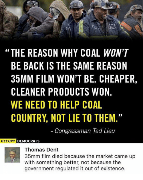 "Memes, Ted, and Help: ""THE REASON WHY COAL WON'T  BE BACK IS THE SAME REASON  35MM FILM WON'T BE. CHEAPER,  CLEANER PRODUCTS WON.  WE NEED TO HELP COAL  COUNTRY, NOT LIE TO THEM.  Congressman Ted Lieu  DEMOCRATS  Thomas Dent  35mm film died because the market came up  with something better, not because the  government regulated it out of existence."