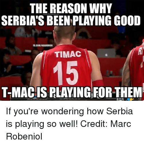 Serbia: THE REASON WHY  SERBIAS BEEN PLAYING GOOD  FB.COMWNBAHUMOR  TIMAC  T-MAC IS PLAYING FOR THEM If you're wondering how Serbia is playing so well! Credit: Marc Robeniol