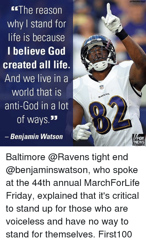 ravenous: The reason  why stand for  life is because  I believe God  created all life.  And we live in a  world that is  anti-God in  a lot  of ways  JJ  Benjamin Watson  FOX  NEWS Baltimore @Ravens tight end @benjaminswatson, who spoke at the 44th annual MarchForLife Friday, explained that it's critical to stand up for those who are voiceless and have no way to stand for themselves. First100