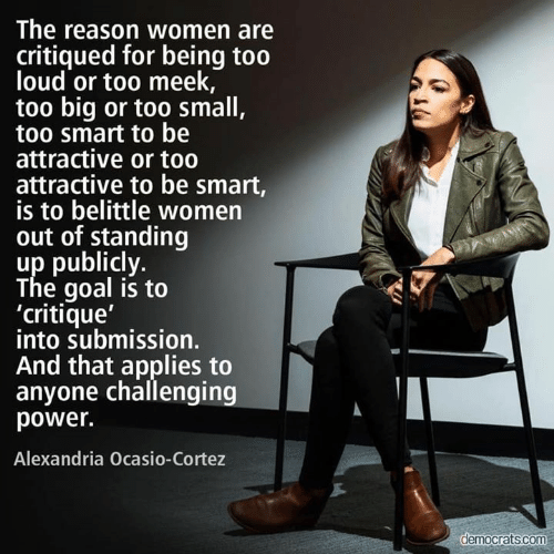 alexandria: The reason women are  critiqued for being too  loud or too meek,  too big or too small,  too smart to be  attractive or to0  attractive to be smart,  is to belittle women  out of standing  up publicly.  The goal is to  'critique'  into submission.  And that applies to  anyone challenging  power.  Alexandria Ocasio-Cortez  democrats.com