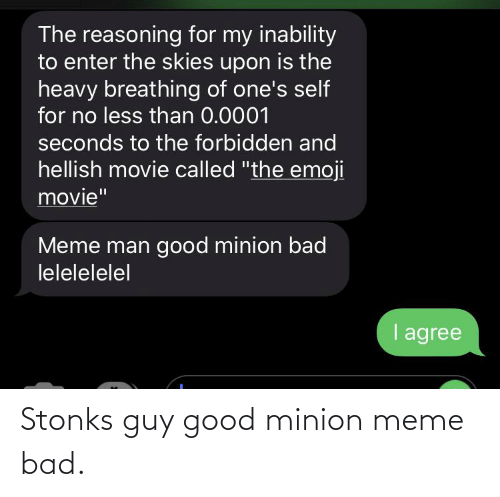 """Movie Meme: The reasoning for my inability  to enter the skies upon is the  heavy breathing of one's self  for no less than 0.0001  seconds to the forbidden and  hellish movie called """"the emoji  movie""""  Meme man good minion bad  lelelelelel  I agree Stonks guy good minion meme bad."""