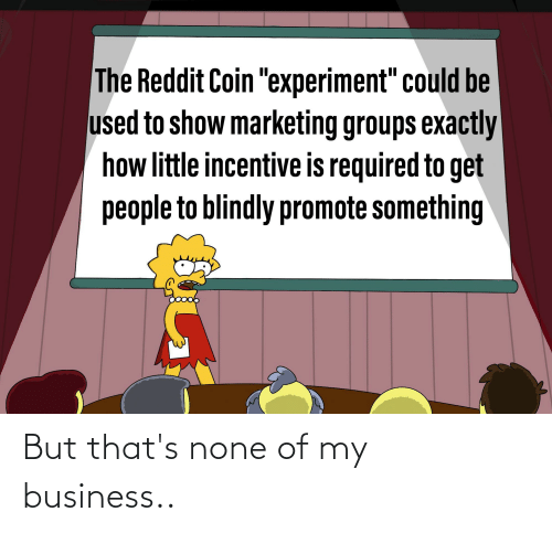"""Thats None Of My Business: The Reddit Coin """"experiment"""" could be  used to show marketing groups exactly  how little incentive is required to get  people to blindly promote something But that's none of my business.."""
