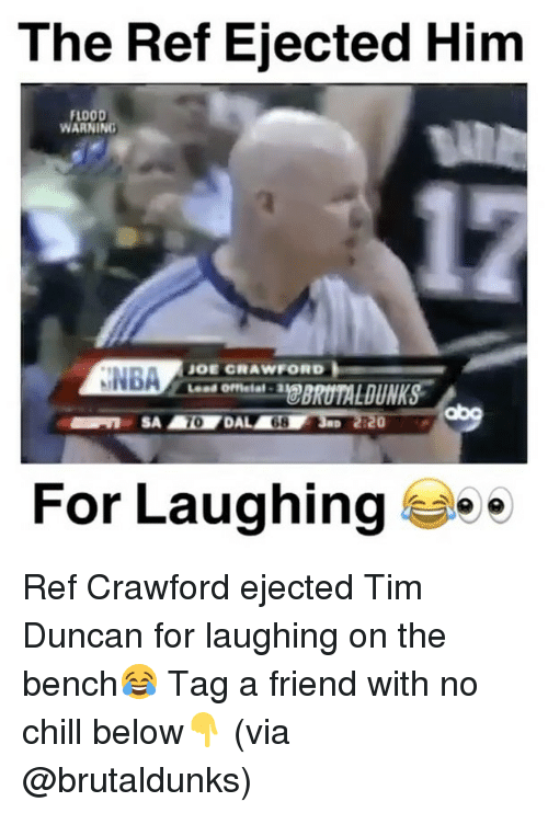 Chill, Memes, and No Chill: The Ref Ejected Him  FLOOD  WARNING  JOE CRAWFORD  NNBA  For Laughing  e Ref Crawford ejected Tim Duncan for laughing on the bench😂 Tag a friend with no chill below👇 (via @brutaldunks)