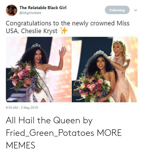 Black Girl: The Relatable Black Girl  @blkgirlsrelate  Following  Congratulations to the newly crowned Miss  USA, Cheslie Kryst  9:18 AM 3 May 2019 All Hail the Queen by Fried_Green_Potatoes MORE MEMES
