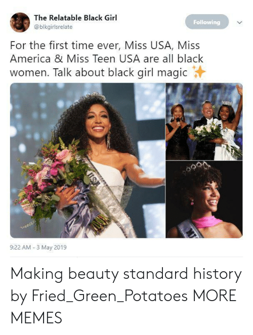 Black Girl: The Relatable Black Girl  @blkgirlsrelate  Following  For the first time ever, Miss USA, Miss  America & Miss Teen USA are all black  women. Talk about black girl magicY  9:22 AM-3 May 2019 Making beauty standard history by Fried_Green_Potatoes MORE MEMES