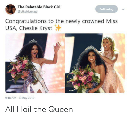 Black Girl: The Relatable Black Girl  Following  @blkgirlsrelate  Congratulations to the newly crowned Miss  USA, Cheslie Kryst  9:18 AM 3 May 2019 All Hail the Queen