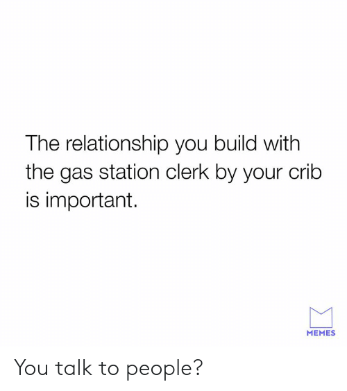 crib: The relationship you build with  the gas station clerk by your crib  is important.  MEMES You talk to people?