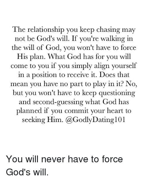 Alignments: The relationship you keep chasing may  not be God's will. If you're walking in  the will of God, you won't have to force  His plan. What God has for you will  come to you if you simply align yourself  in a position to receive it. Does that  mean you have no part to play in it? No,  but you won't have to keep questioning  and second-guessing what God has  planned if you commit your heart to  seeking Him  (a Godly IDating101 You will never have to force God's will.