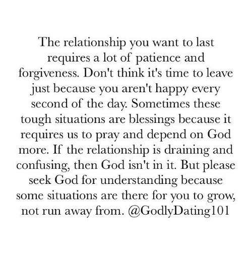Dating, God, and Memes: The relationship you want to last  requires a lot of patience and  forgiveness. Don't think it's time to leave  just because you aren't happy every  second of the day. Sometimes these  tough situations are blessings because it  requires us to pray and depend on God  more. If the relationship is draining and  confusing, then God isn't in it. But please  seek God for understanding because  some situations are there for you to grow.  not run away from  @Godly Dating 101