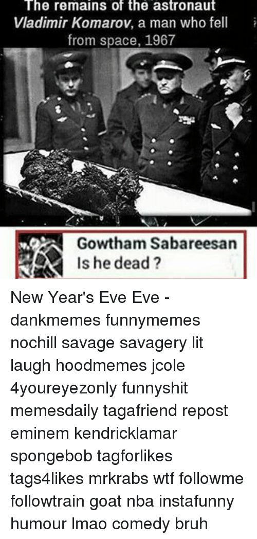 Eminem, Memes, and Goat: The remains of the astronaut  Vladimir Komarov, a man who fell  from space, 1967  Gowtham Sabareesan  Is he dead? New Year's Eve Eve - dankmemes funnymemes nochill savage savagery lit laugh hoodmemes jcole 4youreyezonly funnyshit memesdaily tagafriend repost eminem kendricklamar spongebob tagforlikes tags4likes mrkrabs wtf followme followtrain goat nba instafunny humour lmao comedy bruh