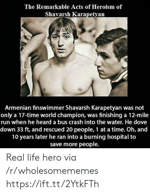 Armenian: The Remarkable Acts of Heroism of  Shavarsh Karapetyan  Armenian finswimmer Shavarsh Karapetyan was not  only a 17-time world champion, was finishing a 12-mile  run when he heard a bus crash into the water. He dove  down 33 ft, and rescued 20 people, 1 at a time. Oh, and  10 years later he ran into a burning hospital to  save more people Real life hero via /r/wholesomememes https://ift.tt/2YtkFTh