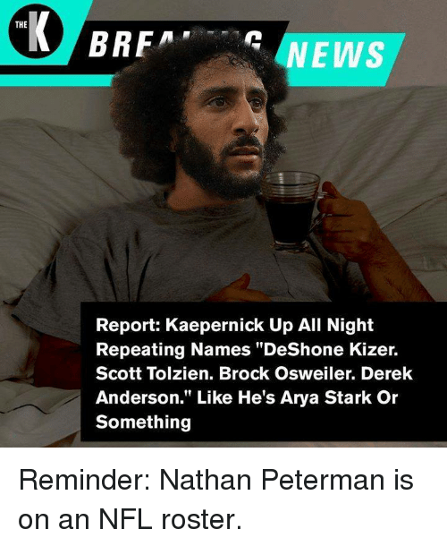 """Osweiler: THE  Report: Kaepernick Up All Night  Repeating Names """"DeShone Kizer.  Scott Tolzien. Brock Osweiler. Derek  Anderson."""" Like He's Arya Stark Or  Something Reminder: Nathan Peterman is on an NFL roster."""