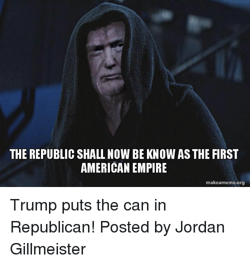 Empire: THE REPUBLIC SHALL NOW BE KNOW AS THE FIRST  AMERICAN EMPIRE  make ameme.org Trump puts the can in Republican!   Posted by Jordan Gillmeister