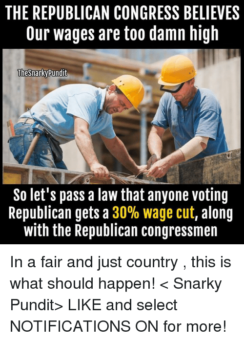 Memes, Believable, and Selected: THE REPUBLICAN CONGRESS BELIEVES  Our wages are too damn high  Thesnarky pundit  So let's pass a law that anyone voting  Republican gets a  30% wage cut, along  with the Republican congressmen In a  fair and just country , this is what should happen!  < Snarky Pundit> LIKE and select NOTIFICATIONS ON for more!