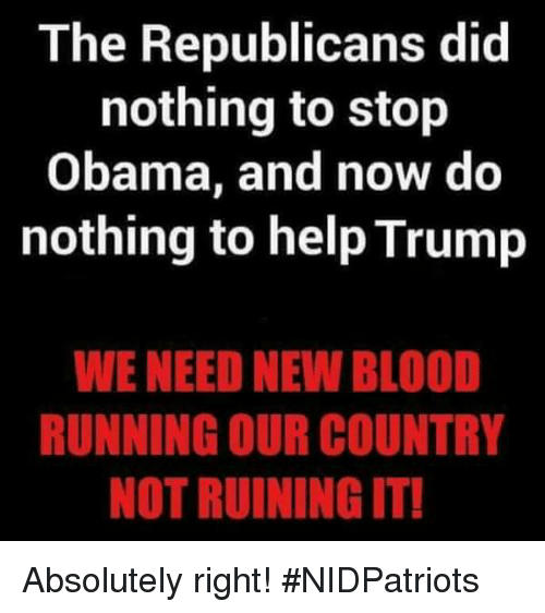 Trumped: The Republicans did  nothing to stop  Obama, and now do  nothing to help Trump  WE NEED NEW BLOOD  RUNNING OUR COUNTRY  NOT RUINING IT! Absolutely right! #NIDPatriots