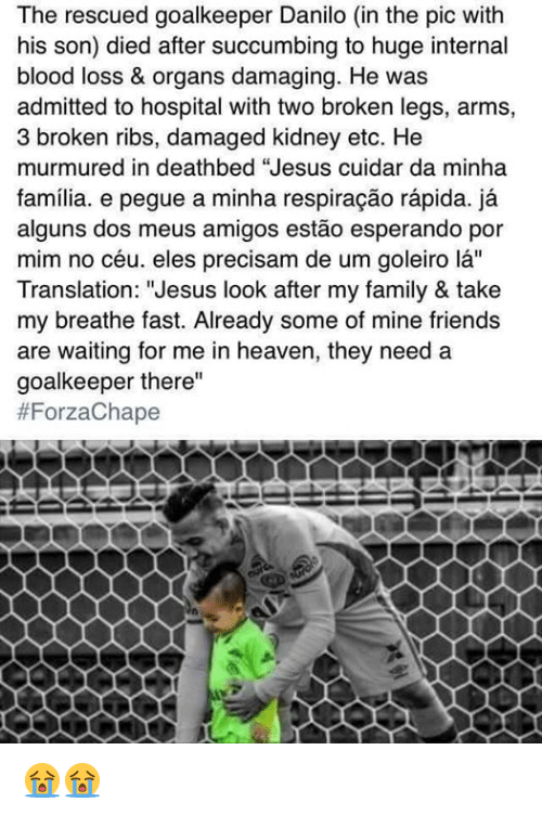 """Bloods, Heaven, and Memes: The rescued goalkeeper Danilo (in the pic with  his son) died after succumbing to huge internal  blood loss & organs damaging. He was  admitted to hospital with two broken legs, arms,  3 broken ribs, damaged kidney etc. He  murmured in deathbed """"Jesus cuidar da minha  familia. e pegue a minha respiracao rapida. ja  alguns dos meus amigos estao esperando por  mim no céu, eles precisam de um goleiro la''  Translation: """"Jesus look after my family & take  my breathe fast. Already some of mine friends  are waiting for me in heaven, they need a  goalkeeper there""""  😭😭"""