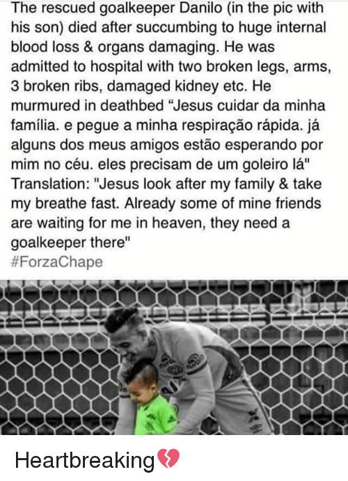 """Bloods, Heaven, and Memes: The rescued goalkeeper Danilo (in the pic with  his son) died after succumbing to huge internal  blood loss & organs damaging. He was  admitted to hospital with two broken legs, arms,  3 broken ribs, damaged kidney etc. He  murmured in deathbed """"Jesus cuidar da minha  familia. e pegue a minha respiracao rapida.  ja  alguns dos meus amigos estao esperando por  mim no céu. eles precisam de um goleiro la""""  Translation: """"Jesus look after my family & take  my breathe fast. Already some of mine friends  are waiting for me in heaven, they need a  goalkeeper there""""  Heartbreaking💔"""