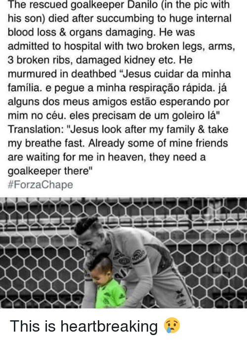 """Bloods, Heaven, and Memes: The rescued goalkeeper Danilo (in the pic With  his son) died after succumbing to huge internal  blood loss & organs damaging. He was  admitted to hospital with two broken legs, arms,  3 broken ribs, damaged kidney etc. He  murmured in deathbed """"Jesus cuidar da minha  familia. e pegue a minha respiracao rapida. ja  alguns dos meus amigos estao esperando por  mim no céu. eles precisam de um goleiro la''  Translation: """"Jesus look after my family & take  my breathe fast. Already some of mine friends  are waiting for me in heaven, they need a  goalkeeper there""""  This is heartbreaking 😢"""