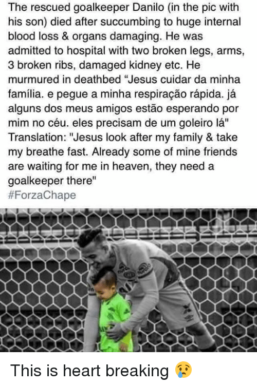 """Bloods, Heaven, and Memes: The rescued goalkeeper Danilo (in the pic with  his son) died after succumbing to huge internal  blood loss & organs damaging. He was  admitted to hospital with two broken legs, arms,  3 broken ribs, damaged kidney etc. He  murmured in deathbed """"Jesus cuidar da minha  familia. e pegue a minha respiracao rapida. ja  alguns dos meus amigos estao esperando por  mim no céu, eles precisam de um goleiro la''  Translation: """"Jesus look after my family & take  my breathe fast. Already some of mine friends  are waiting for me in heaven, they need a  goalkeeper there""""  This is heart breaking 😢"""