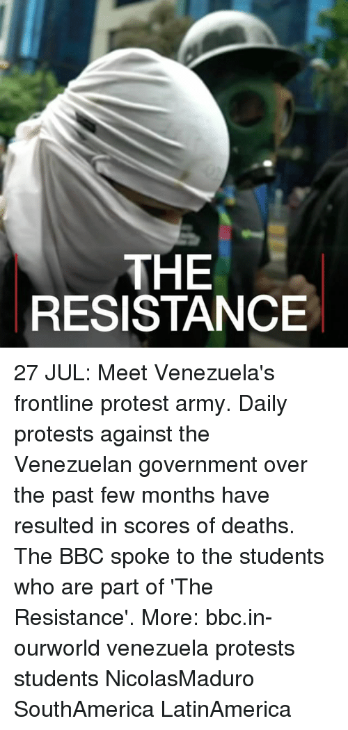 Memes, Protest, and Army: THE  RESISTANCE 27 JUL: Meet Venezuela's frontline protest army. Daily protests against the Venezuelan government over the past few months have resulted in scores of deaths. The BBC spoke to the students who are part of 'The Resistance'. More: bbc.in-ourworld venezuela protests students NicolasMaduro SouthAmerica LatinAmerica