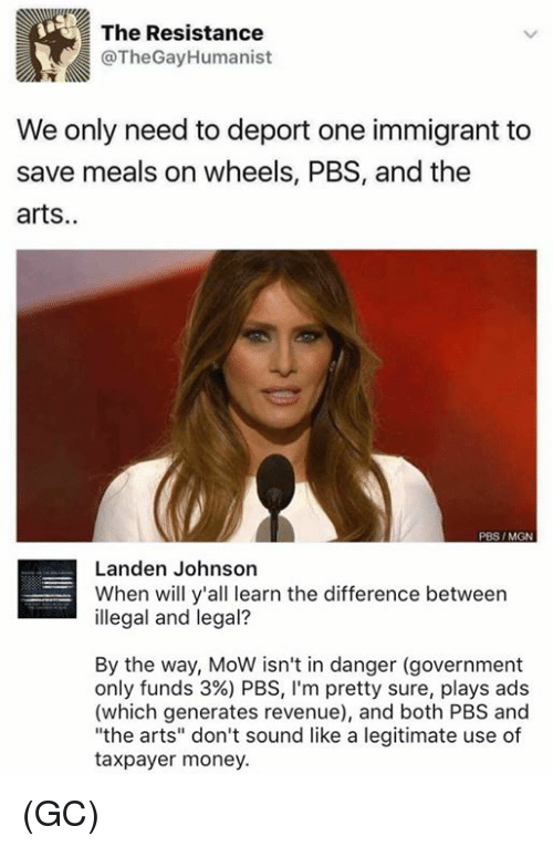 "Memes, 🤖, and Pbs: The Resistance  @The Gay Humanist  We only need to deport one immigrant to  save meals on wheels, PBS, and the  arts  PBS IMGN  Landen Johnson  When will y'all learn the difference between  illegal and legal?  By the way, MoW isn't in danger (government  only funds 3%) PBS, l'm pretty sure, plays ads  (which generates revenue), and both PBS and  ""the arts"" don't sound like a legitimate use of  taxpayer money. (GC)"