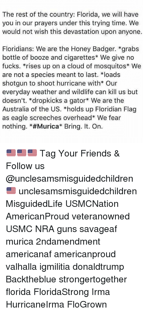 "Friends, Guns, and Memes: The rest of the country: Florida, we will have  you in our prayers under this trying time. We  would not wish this devastation upon anyone.  Floridians: We are the Honey Badger. *grabs  bottle of booze and cigarettes We give no  fucks. *rises up on a cloud of mosquitos* We  are not a species meant to last. loads  shotgun to shoot hurricane with* Our  everyday weather and wildlife can kill us but  doesn't. *dropkicks a gator We are the  Australia of the US. *holds up Floridian Flag  as eagle screeches overhead* We fear  nothing. *#Murica"" Bring. It. On. 🇺🇸🇺🇸🇺🇸 Tag Your Friends & Follow us @unclesamsmisguidedchildren 🇺🇸 unclesamsmisguidedchildren MisguidedLife USMCNation AmericanProud veteranowned USMC NRA guns savageaf murica 2ndamendment americanaf americanproud valhalla igmilitia donaldtrump Backtheblue strongertogether florida FloridaStrong Irma HurricaneIrma FloGrown"