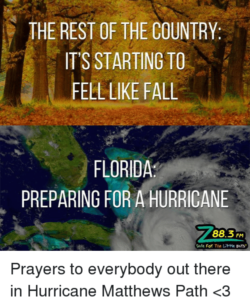 Fall: THE REST OF THE COUNTRY  IT'S STARTING TO  FELL LIKE FALL  FLORIDA  PREPARING FOR A HURRICANE  88.3 FM  Safe For The LitHe Ears Prayers to everybody out there in Hurricane Matthews Path <3