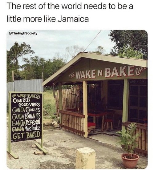 Good Vibes: The rest of the world needs to be a  little more like Jamaica  @TheHighSociety  WAKE N BAKE  THE  WAKENBAKES  COLD BEER  GOOD VIBES  GANJA COKIES  GANSTA BROMNIES  GANJATOPORN  GANJA Milkshake  GET BAKED