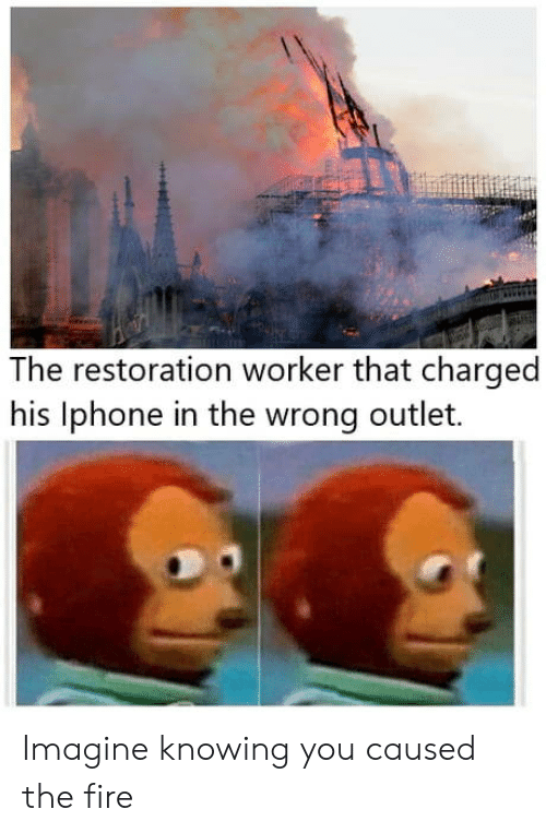 Restoration: The restoration worker that charged  his lphone in the wrong outlet. Imagine knowing you caused the fire
