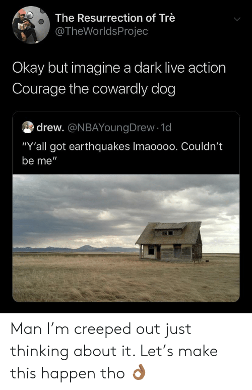 """earthquakes: The Resurrection of Trè  @TheWorldsProjec  Okay but imagine a dark live action  Courage the cowardly dog  drew. @NBAYoungDrew 1d  """"Y'all got earthquakes Imaoo00. Couldn't  be me"""" Man I'm creeped out just thinking about it. Let's make this happen tho 👌🏾"""