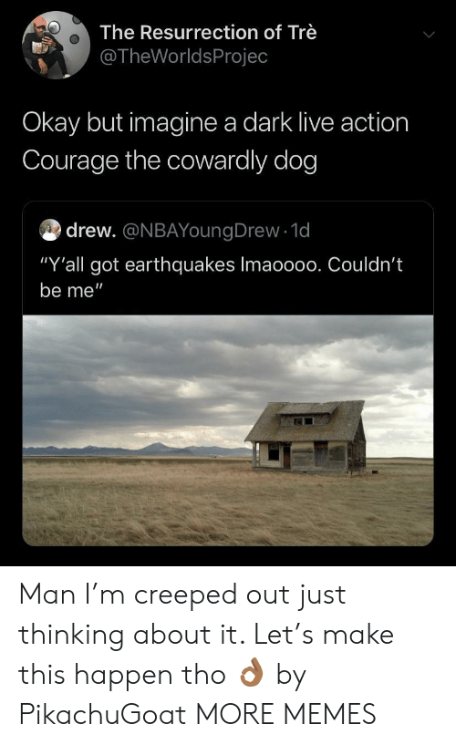 """earthquakes: The Resurrection of Trè  @TheWorldsProjec  Okay but imagine a dark live action  Courage the cowardly dog  drew. @NBAYoungDrew 1d  """"Y'all got earthquakes Imaoo00. Couldn't  be me"""" Man I'm creeped out just thinking about it. Let's make this happen tho 👌🏾 by PikachuGoat MORE MEMES"""