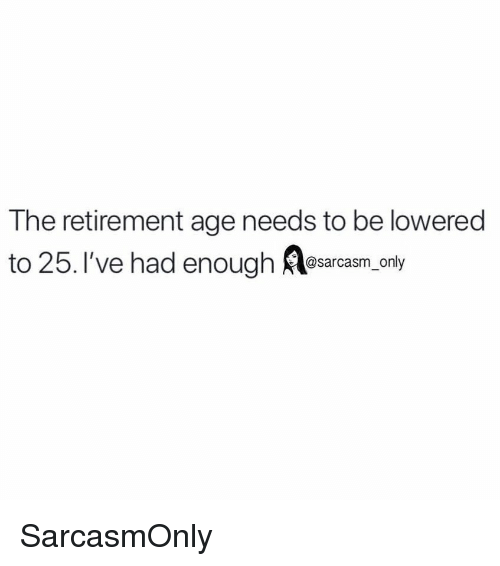 lowered: The retirement age needs to be lowered  to 25. I've had enough Alesarcam only SarcasmOnly