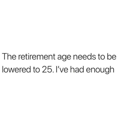 lowered: The retirement age needs to be  lowered to 25. I've had enough