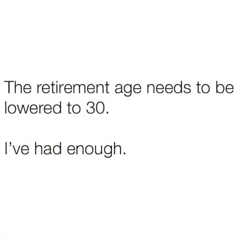 lowered: The retirement age needs to be  lowered to 30  I've had enough