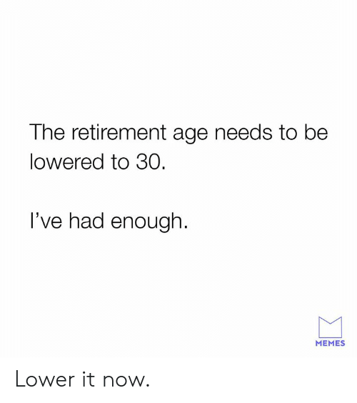 lowered: The retirement age needs to be  lowered to 30  I've had enough.  MEMES Lower it now.