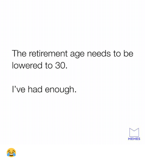 lowered: The retirement age needs to be  lowered to 30  I've had enough.  MEMES 😂