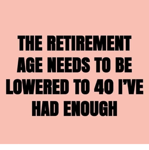 lowered: THE RETIREMENT  AGE NEEDS TO BE  LOWERED TO 40 IWE  Eld  HAD ENOUGIH