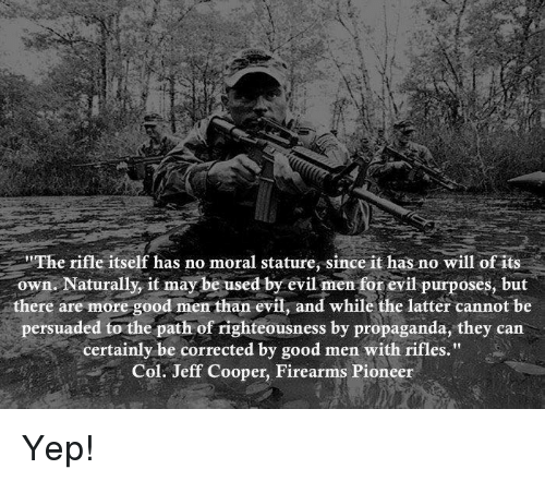 "Righteousness: The rifle itself has no moral stature, since it has no will of its  own. Naturally, it may be used by evil men for evil purposes, but  there are more good men than evil, and while the latter cannot be  persuaded to the path of righteousness by propaganda, they can  certainly be corrected by good men with rifles.""  Col. Jeff Cooper, Firearms Pioneer Yep!"